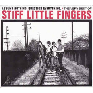 Assume Nothing. Question Everything. The Very Best Of Stiff Little Fingers